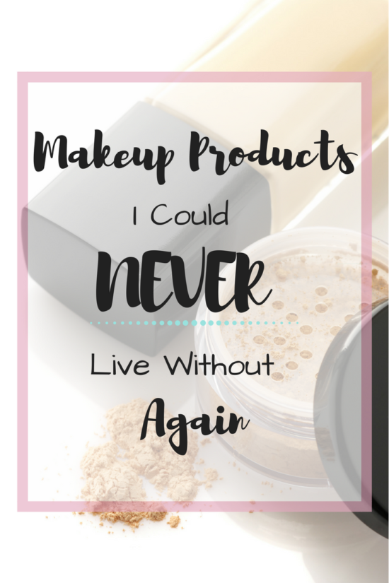 Makeup Products I Could Never Live Without Again